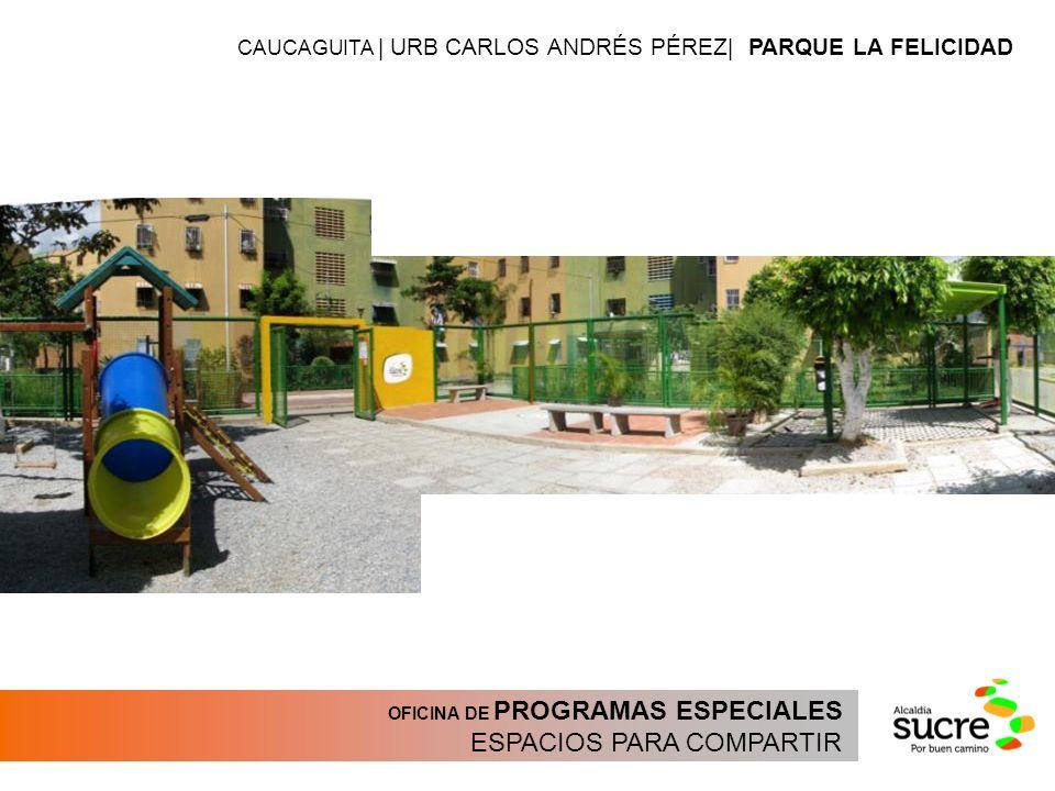 OFICINA DE PROGRAMAS ESPECIALES ESPACIOS PARA COMPARTIR CAUCAGUITA | URB CARLOS ANDRÉS PÉREZ| PARQUE LA FELICIDAD