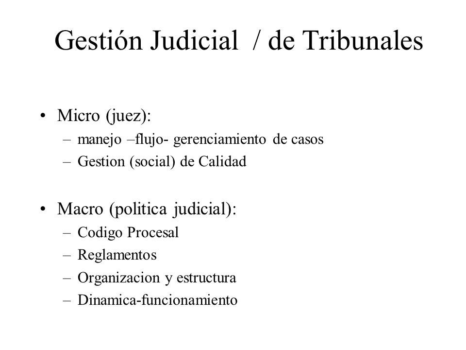 Gestión Judicial / de Tribunales Micro (juez): –manejo –flujo- gerenciamiento de casos –Gestion (social) de Calidad Macro (politica judicial): –Codigo