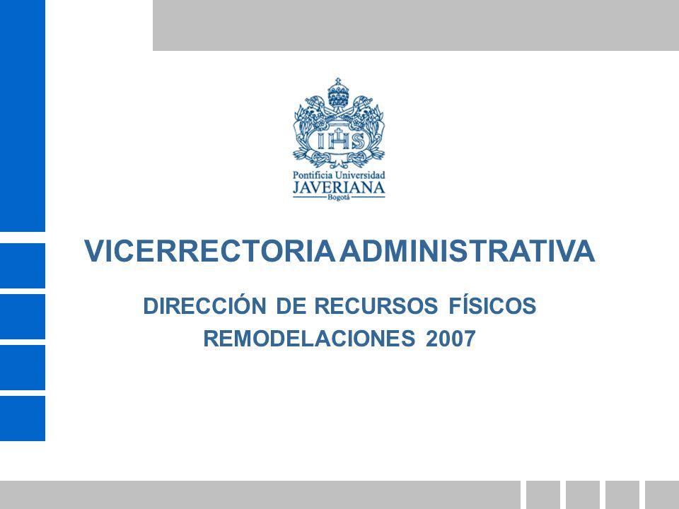 DIRECCIÓN DE RECURSOS FÍSICOS REMODELACIONES 2007 VICERRECTORIA ADMINISTRATIVA