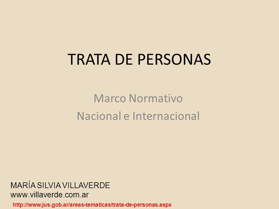 TRATA DE PERSONAS Marco Normativo Nacional e Internacional MARÍA SILVIA VILLAVERDE www.villaverde.com.ar http://www.jus.gob.ar/areas-tematicas/trata-d