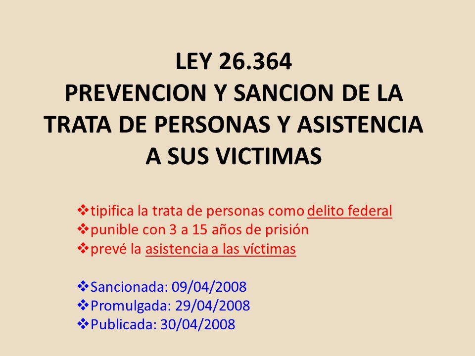 LEY 26.364 PREVENCION Y SANCION DE LA TRATA DE PERSONAS Y ASISTENCIA A SUS VICTIMAS tipifica la trata de personas como delito federal punible con 3 a