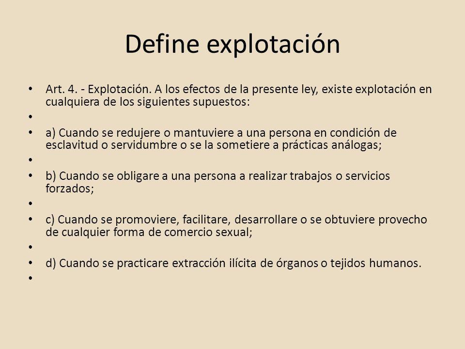 Define explotación Art. 4. - Explotación. A los efectos de la presente ley, existe explotación en cualquiera de los siguientes supuestos: a) Cuando se