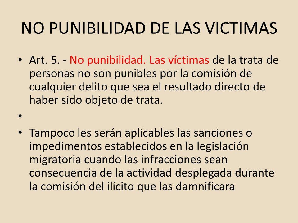NO PUNIBILIDAD DE LAS VICTIMAS Art. 5. - No punibilidad. Las víctimas de la trata de personas no son punibles por la comisión de cualquier delito que