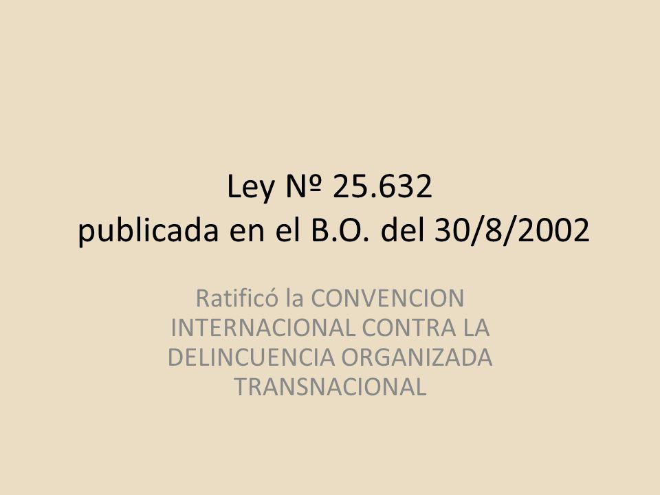 Ley Nº 25.632 publicada en el B.O. del 30/8/2002 Ratificó la CONVENCION INTERNACIONAL CONTRA LA DELINCUENCIA ORGANIZADA TRANSNACIONAL