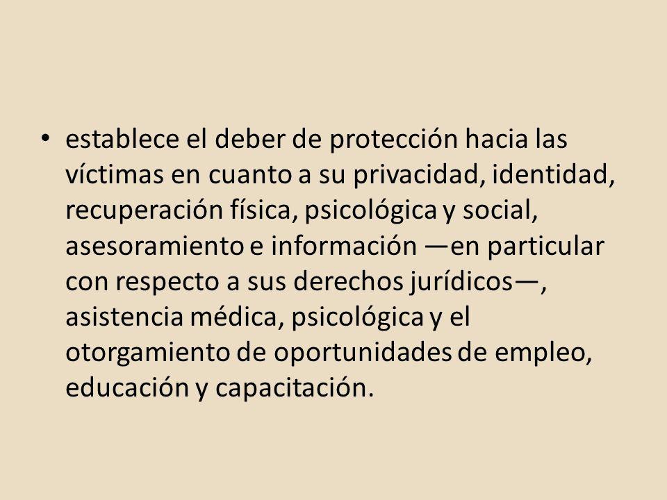 establece el deber de protección hacia las víctimas en cuanto a su privacidad, identidad, recuperación física, psicológica y social, asesoramiento e i