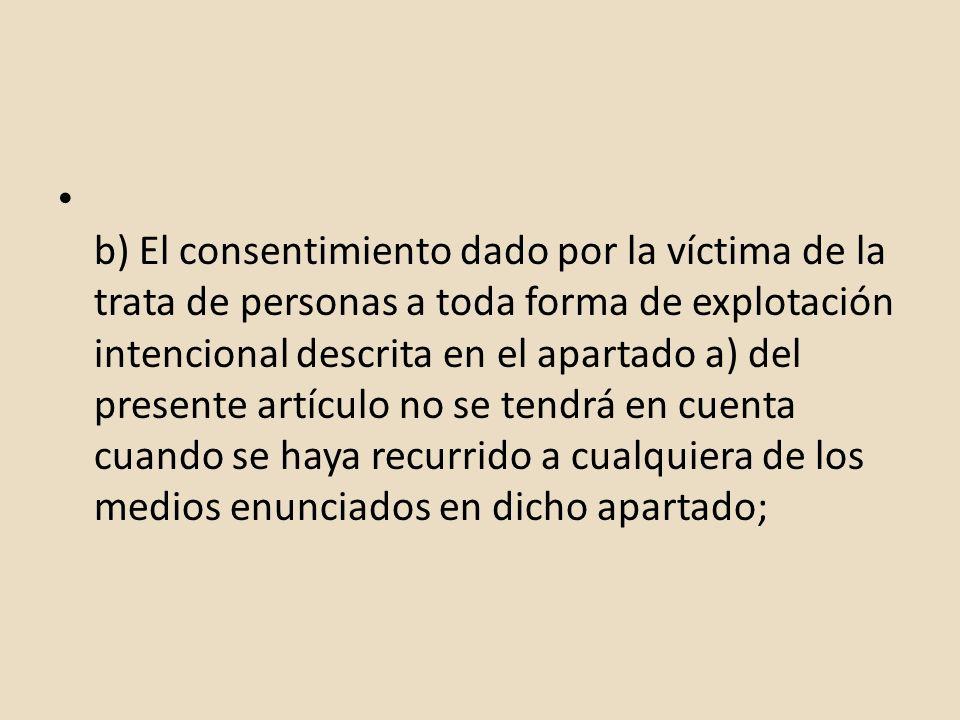 b) El consentimiento dado por la víctima de la trata de personas a toda forma de explotación intencional descrita en el apartado a) del presente artíc