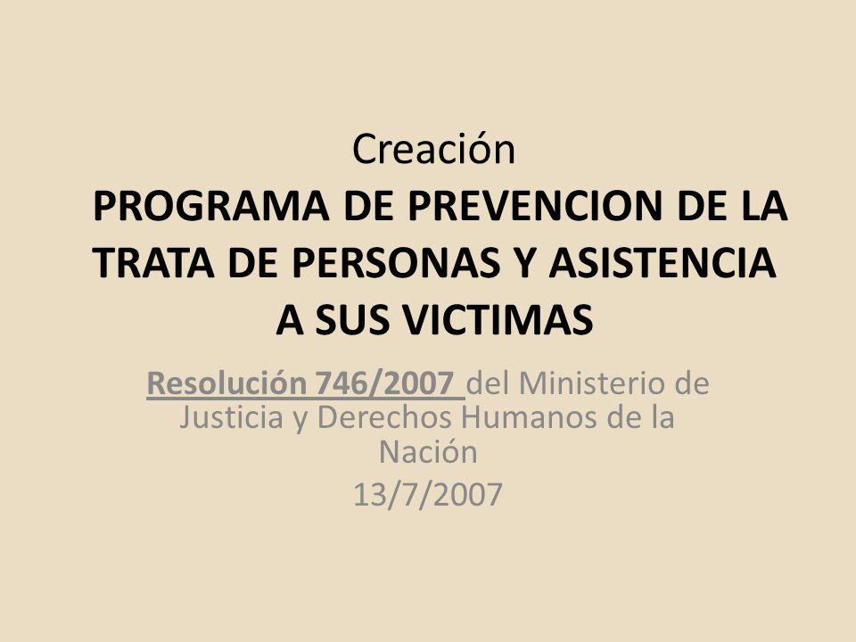 Creación PROGRAMA DE PREVENCION DE LA TRATA DE PERSONAS Y ASISTENCIA A SUS VICTIMAS Resolución 746/2007 del Ministerio de Justicia y Derechos Humanos