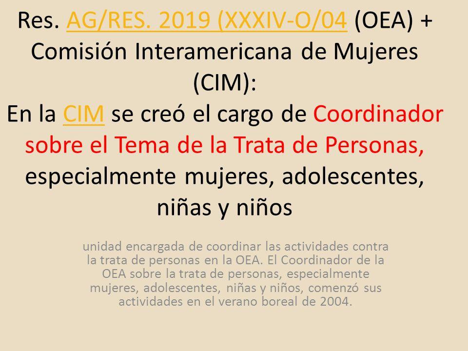 Res. AG/RES. 2019 (XXXIV-O/04 (OEA) + Comisión Interamericana de Mujeres (CIM): En la CIM se creó el cargo de Coordinador sobre el Tema de la Trata de