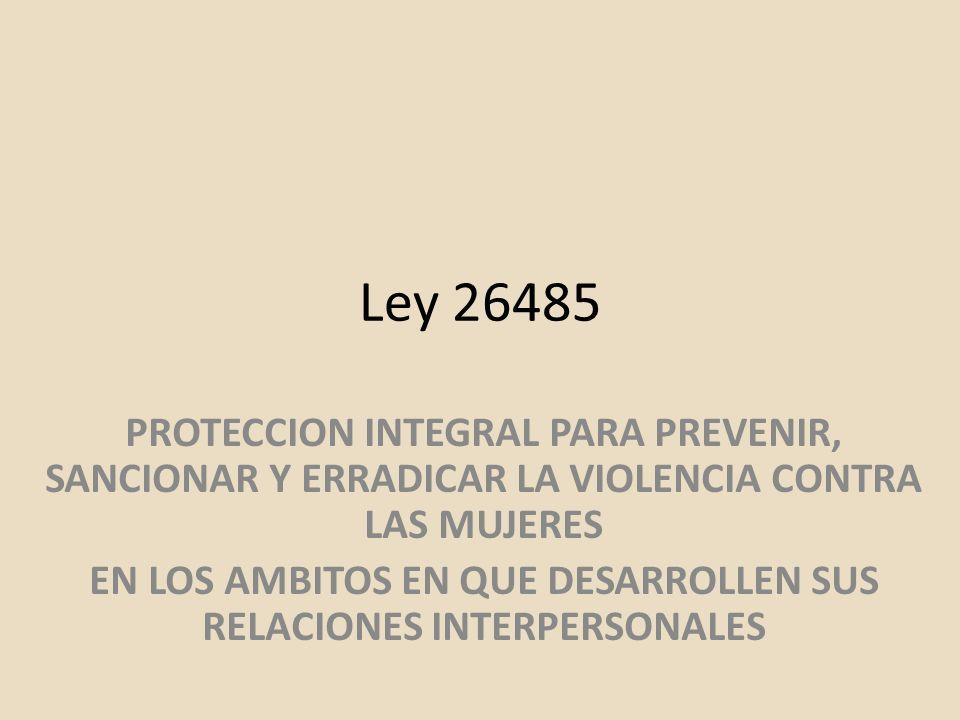 Ley 26485 PROTECCION INTEGRAL PARA PREVENIR, SANCIONAR Y ERRADICAR LA VIOLENCIA CONTRA LAS MUJERES EN LOS AMBITOS EN QUE DESARROLLEN SUS RELACIONES IN