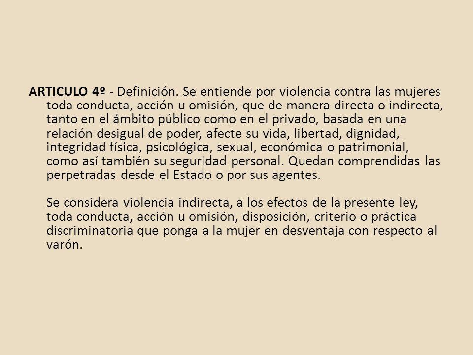 ARTICULO 4º - Definición. Se entiende por violencia contra las mujeres toda conducta, acción u omisión, que de manera directa o indirecta, tanto en el