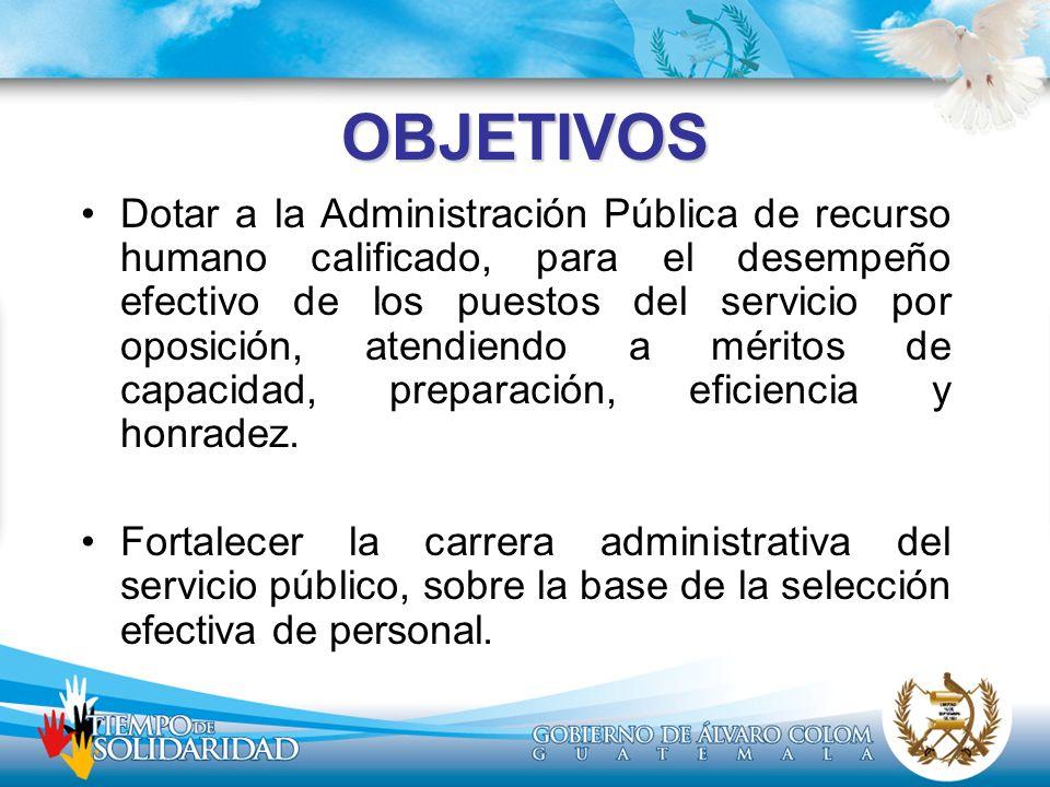 OBJETIVOS Dotar a la Administración Pública de recurso humano calificado, para el desempeño efectivo de los puestos del servicio por oposición, atendi