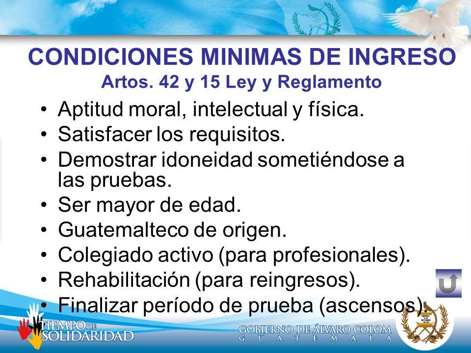 CONDICIONES MINIMAS DE INGRESO Artos. 42 y 15 Ley y Reglamento Aptitud moral, intelectual y física. Satisfacer los requisitos. Demostrar idoneidad som