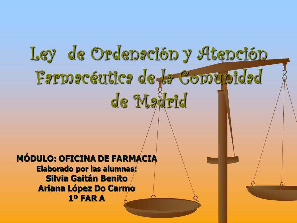 Ley de Ordenación y Atención Farmacéutica de la Comunidad de Madrid MÓDULO: OFICINA DE FARMACIA Elaborado por las alumnas : Silvia Gaitán Benito Arian