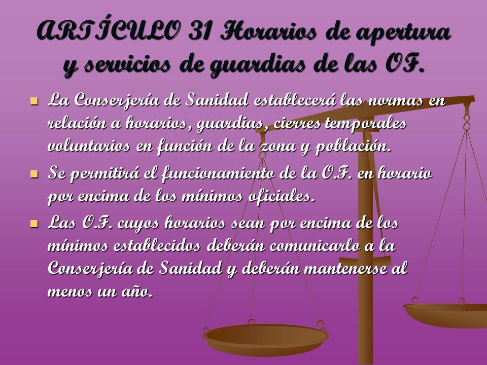 ARTÍCULO 31 Horarios de apertura y servicios de guardias de las OF. La Conserjería de Sanidad establecerá las normas en relación a horarios, guardias,