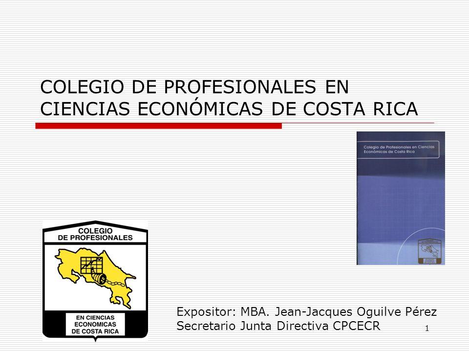 COLEGIO DE PROFESIONALES EN CIENCIAS ECONÓMICAS DE COSTA RICA 1 Expositor: MBA. Jean-Jacques Oguilve Pérez Secretario Junta Directiva CPCECR