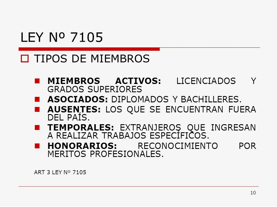 LEY Nº 7105 TIPOS DE MIEMBROS MIEMBROS ACTIVOS: LICENCIADOS Y GRADOS SUPERIORES ASOCIADOS: DIPLOMADOS Y BACHILLERES. AUSENTES: LOS QUE SE ENCUENTRAN F