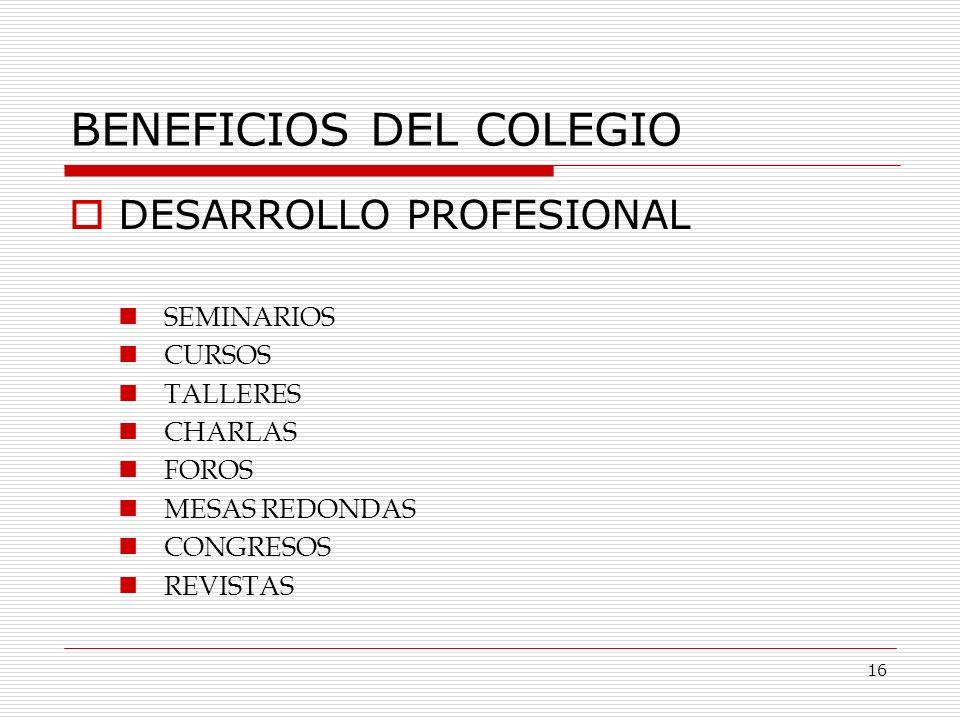 BENEFICIOS DEL COLEGIO DESARROLLO PROFESIONAL SEMINARIOS CURSOS TALLERES CHARLAS FOROS MESAS REDONDAS CONGRESOS REVISTAS 16