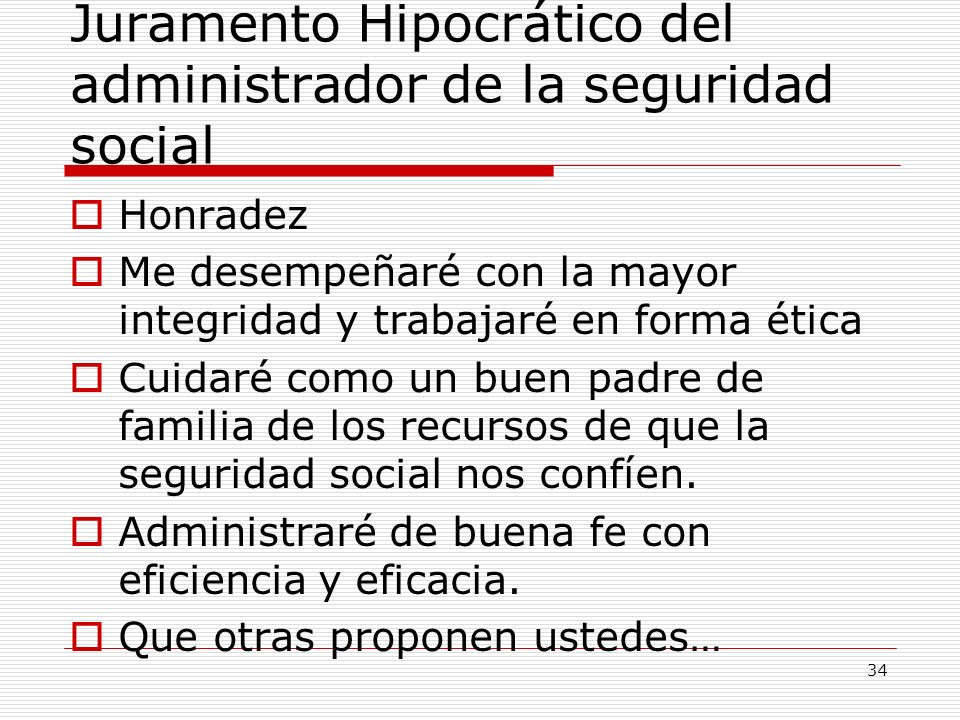 Juramento Hipocrático del administrador de la seguridad social Honradez Me desempeñaré con la mayor integridad y trabajaré en forma ética Cuidaré como