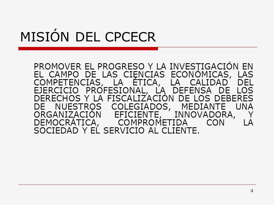VISIÓN DEL CPCECR SER UN COLEGIO PROFESIONAL LÍDER EN EL EJERCICIO PROFESIONAL, EL CONOCIMIENTO Y LA INVESTIGACIÓN DE LAS CIENCIAS ECONÓMICAS, EN BENEFICIO DE LA SOCIEDAD COSTARRICENSE.