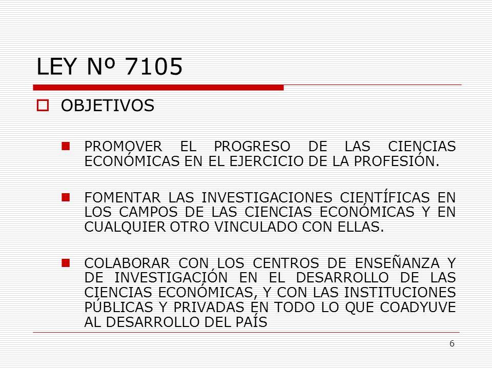 LEY Nº 7105 OBJETIVOS PROMOVER EL PROGRESO DE LAS CIENCIAS ECONÓMICAS EN EL EJERCICIO DE LA PROFESIÓN. FOMENTAR LAS INVESTIGACIONES CIENTÍFICAS EN LOS