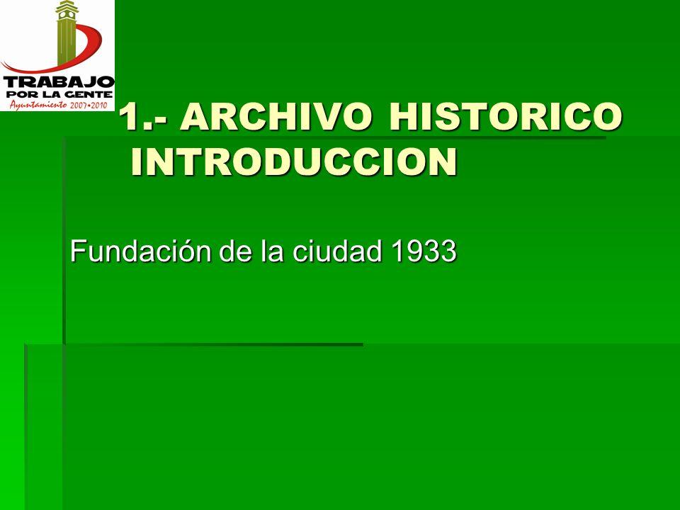 1.- ARCHIVO HISTORICO INTRODUCCION 1.- ARCHIVO HISTORICO INTRODUCCION Fundación de la ciudad 1933