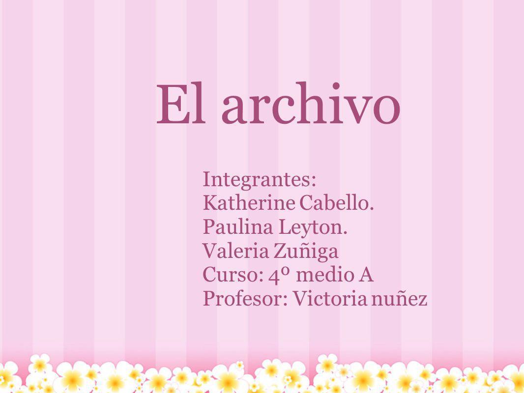 El archivo Integrantes: Katherine Cabello. Paulina Leyton. Valeria Zuñiga Curso: 4º medio A Profesor: Victoria nuñez