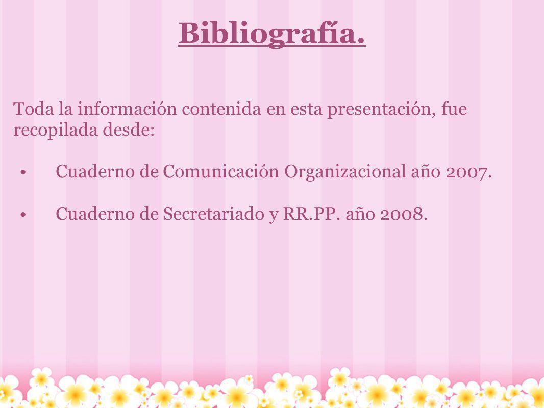 Bibliografía. Toda la información contenida en esta presentación, fue recopilada desde: Cuaderno de Comunicación Organizacional año 2007. Cuaderno de
