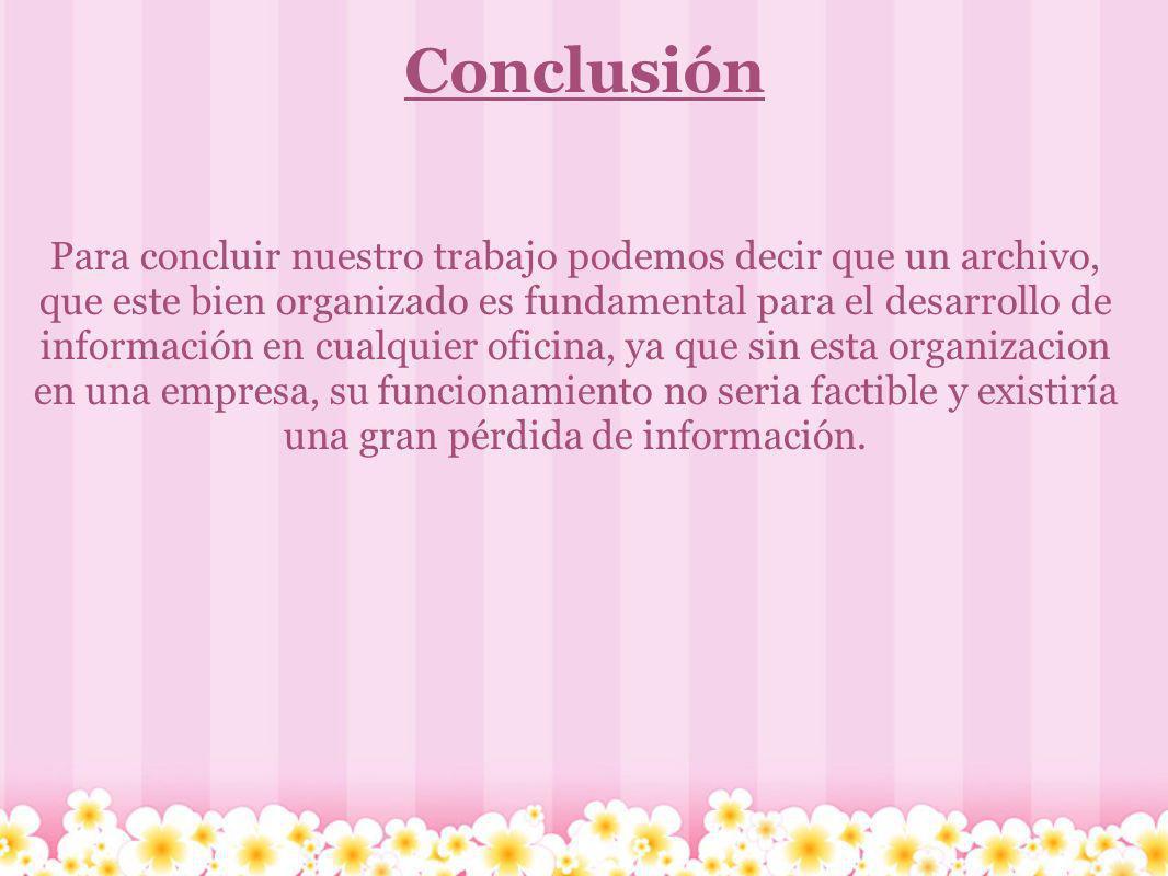 Conclusión Para concluir nuestro trabajo podemos decir que un archivo, que este bien organizado es fundamental para el desarrollo de información en cu