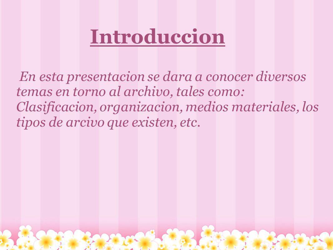 Introduccion En esta presentacion se dara a conocer diversos temas en torno al archivo, tales como: Clasificacion, organizacion, medios materiales, lo