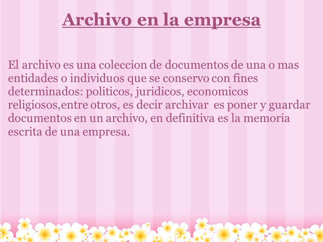 Archivo en la empresa El archivo es una coleccion de documentos de una o mas entidades o individuos que se conservo con fines determinados: politicos,