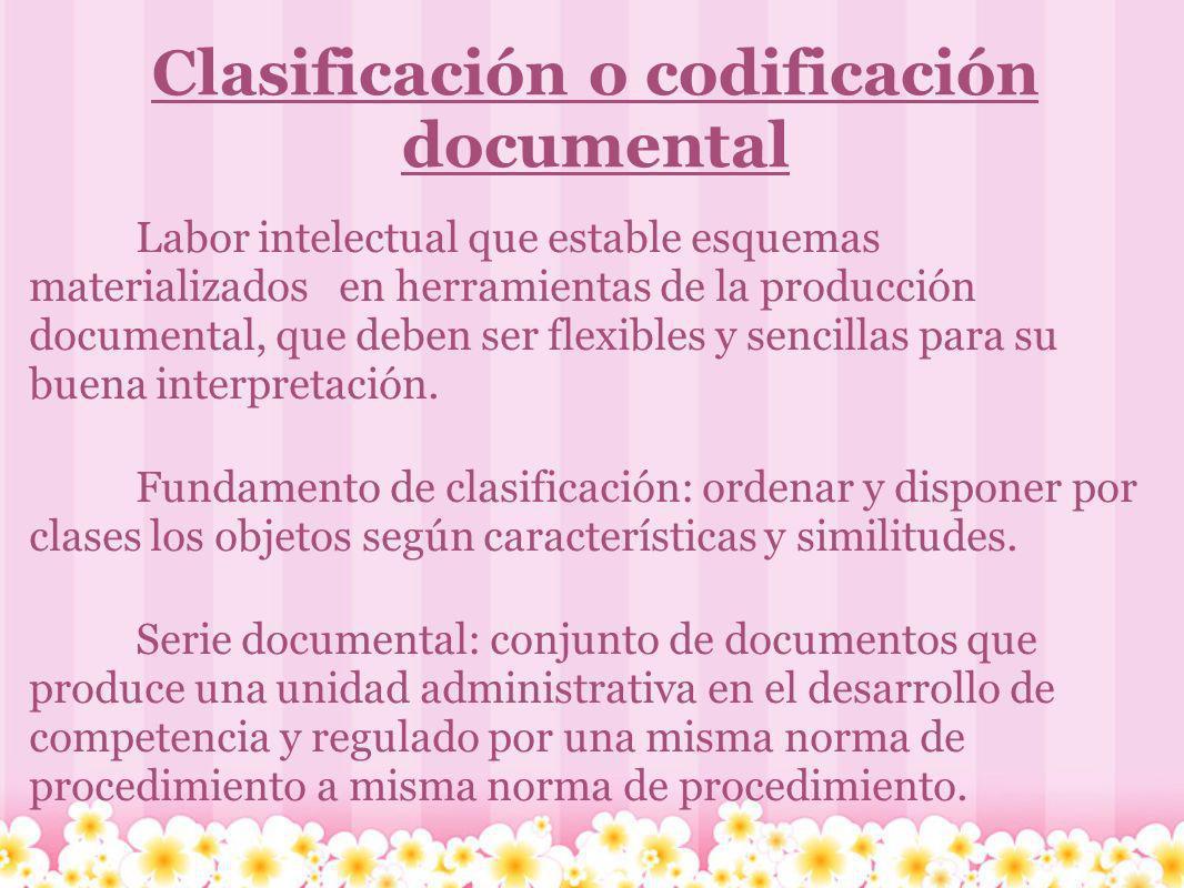 Clasificación o codificación documental Labor intelectual que estable esquemas materializados en herramientas de la producción documental, que deben s