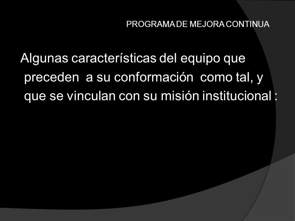 PROGRAMA DE MEJORA CONTINUA Algunas características del equipo que preceden a su conformación como tal, y que se vinculan con su misión institucional