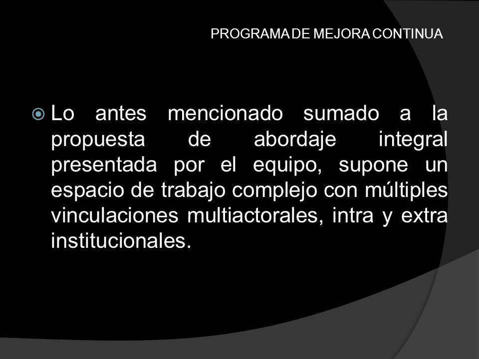 PROGRAMA DE MEJORA CONTINUA Lo antes mencionado sumado a la propuesta de abordaje integral presentada por el equipo, supone un espacio de trabajo comp