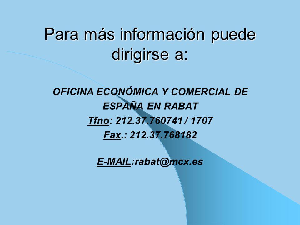 Para más información puede dirigirse a: OFICINA ECONÓMICA Y COMERCIAL DE ESPAÑA EN RABAT Tfno: 212.37.760741 / 1707 Fax.: 212.37.768182 E-MAIL:rabat@m