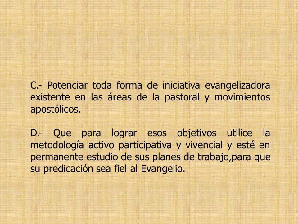 C.- Potenciar toda forma de iniciativa evangelizadora existente en las áreas de la pastoral y movimientos apostólicos. D.- Que para lograr esos objeti