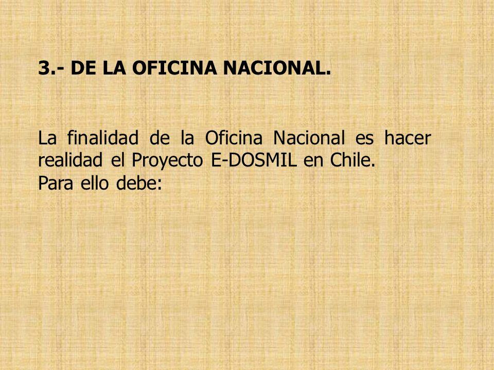 3.- DE LA OFICINA NACIONAL. La finalidad de la Oficina Nacional es hacer realidad el Proyecto E-DOSMIL en Chile. Para ello debe: