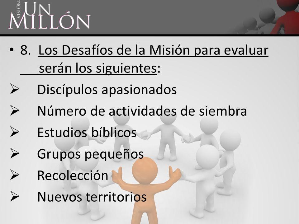 8. Los Desafíos de la Misión para evaluar serán los siguientes: Discípulos apasionados Número de actividades de siembra Estudios bíblicos Grupos peque