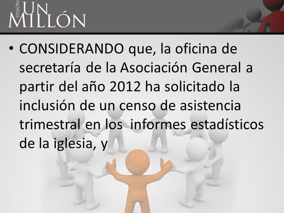 CONSIDERANDO que, la oficina de secretaría de la Asociación General a partir del año 2012 ha solicitado la inclusión de un censo de asistencia trimest