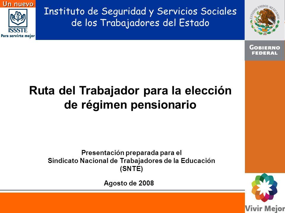 Instituto de Seguridad y Servicios Sociales de los Trabajadores del Estado Agosto de 2008 Ruta del Trabajador para la elección de régimen pensionario Presentación preparada para el Sindicato Nacional de Trabajadores de la Educación (SNTE)