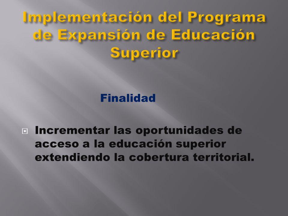 Finalidad Incrementar las oportunidades de acceso a la educación superior extendiendo la cobertura territorial.