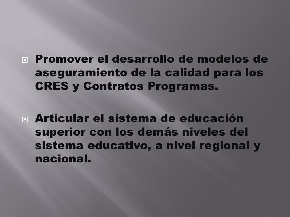 Promover el desarrollo de modelos de aseguramiento de la calidad para los CRES y Contratos Programas. Articular el sistema de educación superior con l