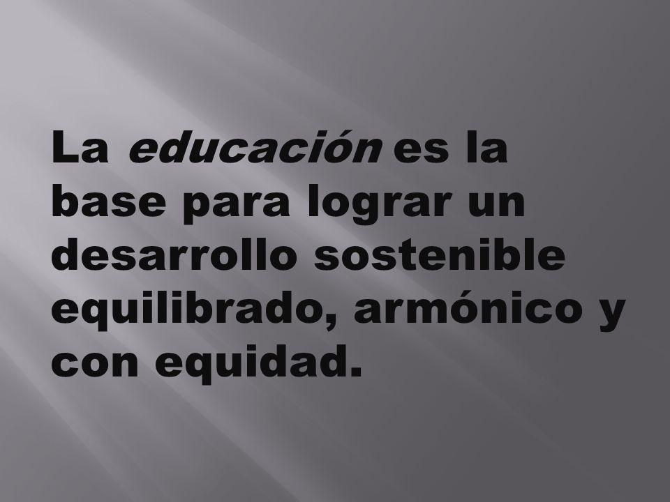 La educación es la base para lograr un desarrollo sostenible equilibrado, armónico y con equidad.