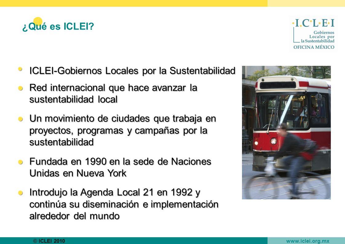 © ICLEI 2010 www.iclei.org.mx ICLEI-Gobiernos Locales por la Sustentabilidad ICLEI-Gobiernos Locales por la Sustentabilidad Red internacional que hace avanzar la sustentabilidad localRed internacional que hace avanzar la sustentabilidad local Un movimiento de ciudades que trabaja en proyectos, programas y campañas por la sustentabilidadUn movimiento de ciudades que trabaja en proyectos, programas y campañas por la sustentabilidad Fundada en 1990 en la sede de Naciones Unidas en Nueva YorkFundada en 1990 en la sede de Naciones Unidas en Nueva York Introdujo la Agenda Local 21 en 1992 y continúa su diseminación e implementación alrededor del mundoIntrodujo la Agenda Local 21 en 1992 y continúa su diseminación e implementación alrededor del mundo ¿Qué es ICLEI