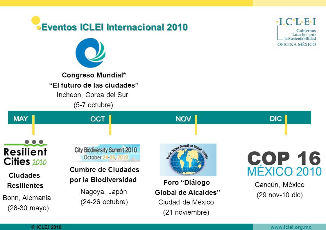© ICLEI 2010 www.iclei.org.mx Eventos ICLEI Internacional 2010Eventos ICLEI Internacional 2010 Congreso Mundial* El futuro de las ciudades Incheon, Corea del Sur (5-7 octubre) Cumbre de Ciudades por la Biodiversidad Nagoya, Japón (24-26 octubre) Cancún, México (29 nov-10 dic) Ciudad de México (21 noviembre) Foro Diálogo Global de Alcaldes DIC NOVOCT MAY Ciudades Resilientes Bonn, Alemania (28-30 mayo)