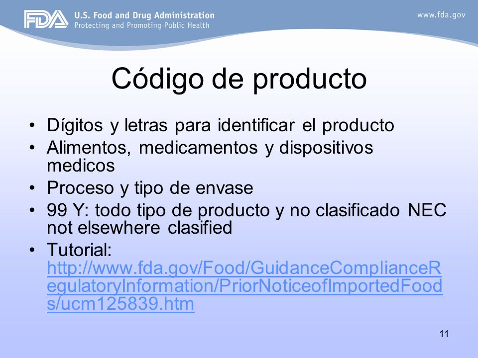 11 Código de producto Dígitos y letras para identificar el producto Alimentos, medicamentos y dispositivos medicos Proceso y tipo de envase 99 Y: todo tipo de producto y no clasificado NEC not elsewhere clasified Tutorial: http://www.fda.gov/Food/GuidanceComplianceR egulatoryInformation/PriorNoticeofImportedFood s/ucm125839.htm http://www.fda.gov/Food/GuidanceComplianceR egulatoryInformation/PriorNoticeofImportedFood s/ucm125839.htm