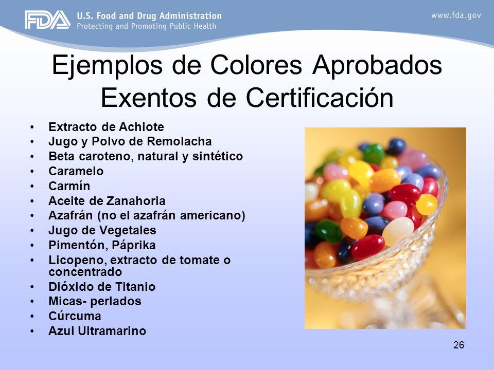 26 Ejemplos de Colores Aprobados Exentos de Certificación Extracto de Achiote Jugo y Polvo de Remolacha Beta caroteno, natural y sintético Caramelo Ca