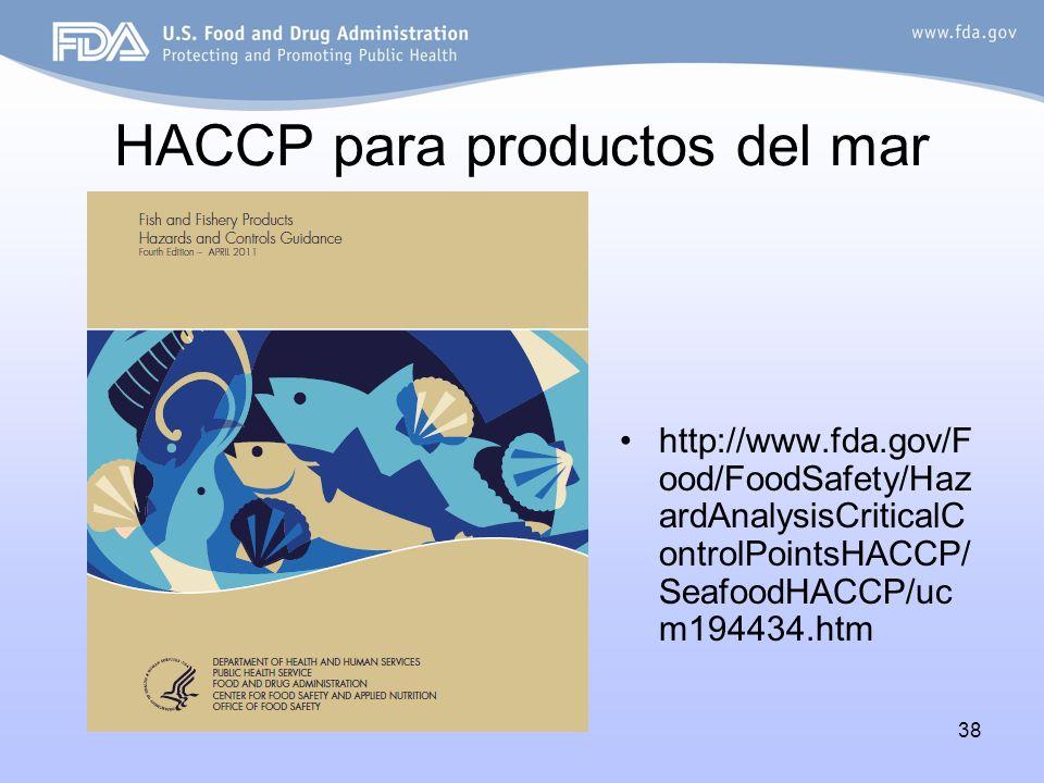 38 HACCP para productos del mar http://www.fda.gov/F ood/FoodSafety/Haz ardAnalysisCriticalC ontrolPointsHACCP/ SeafoodHACCP/uc m194434.htm