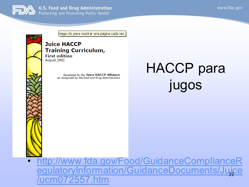 39 HACCP para jugos http://www.fda.gov/Food/GuidanceComplianceR egulatoryInformation/GuidanceDocuments/Juice /ucm072557.htmhttp://www.fda.gov/Food/GuidanceComplianceR egulatoryInformation/GuidanceDocuments/Juice /ucm072557.htm
