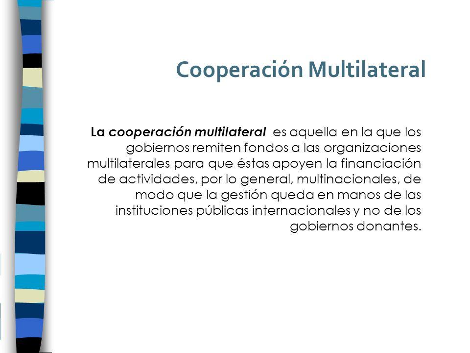 Cooperación Multilateral La cooperación multilateral es aquella en la que los gobiernos remiten fondos a las organizaciones multilaterales para que éstas apoyen la financiación de actividades, por lo general, multinacionales, de modo que la gestión queda en manos de las instituciones públicas internacionales y no de los gobiernos donantes.
