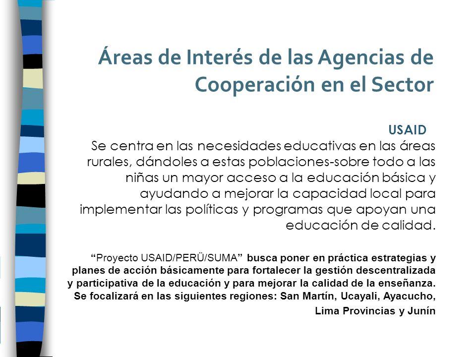 Áreas de Interés de las Agencias de Cooperación en el Sector USAID Se centra en las necesidades educativas en las áreas rurales, dándoles a estas poblaciones-sobre todo a las niñas un mayor acceso a la educación básica y ayudando a mejorar la capacidad local para implementar las políticas y programas que apoyan una educación de calidad.